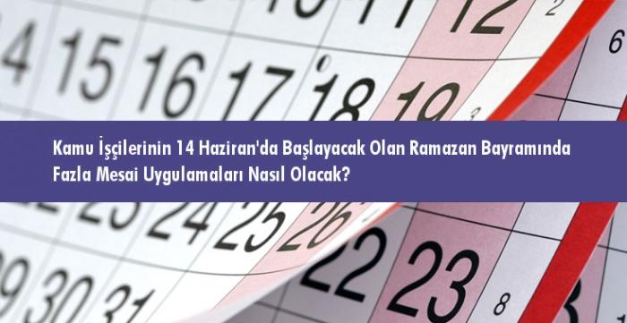 Kamu İşçilerinin 14 Haziran'da Başlayacak Olan Ramazan Bayramında Fazla Mesai Uygulamaları Nasıl Olacak?